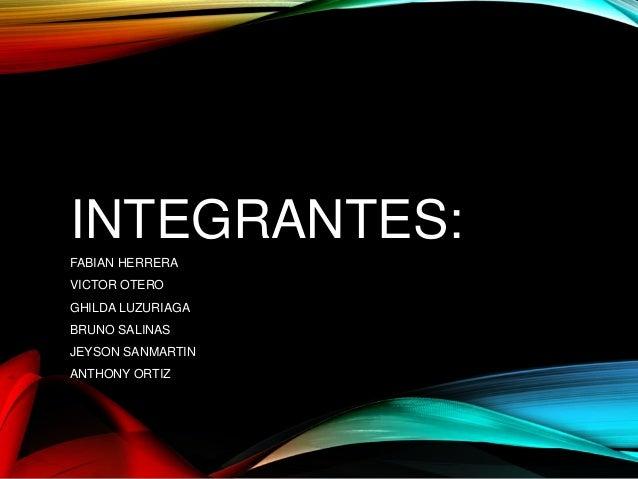 INTEGRANTES:  FABIAN HERRERA  VICTOR OTERO  GHILDA LUZURIAGA  BRUNO SALINAS  JEYSON SANMARTIN  ANTHONY ORTIZ