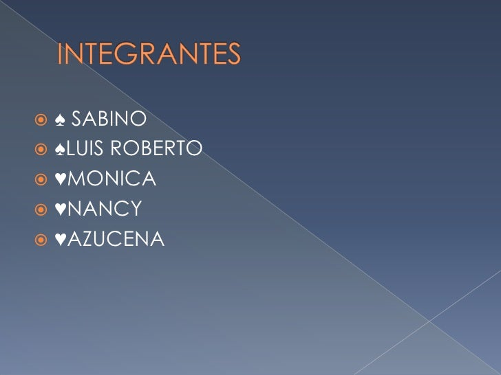 INTEGRANTES<br />♠ SABINO<br />♠LUIS ROBERTO<br />♥MONICA<br />♥NANCY<br />♥AZUCENA<br />