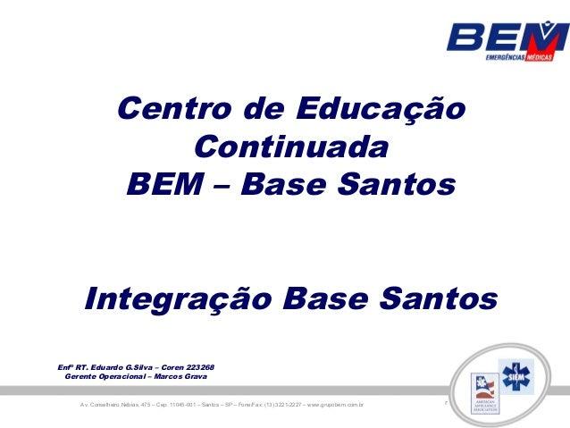 Centro de Educação                     Continuada                 BEM – Base Santos      Integração Base SantosEnfº RT. Ed...