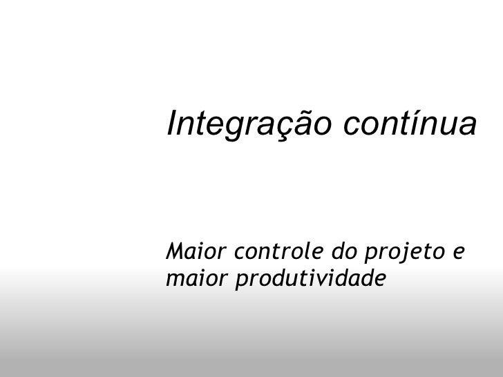 Integração contínua Maior controle do projeto e maior produtividade
