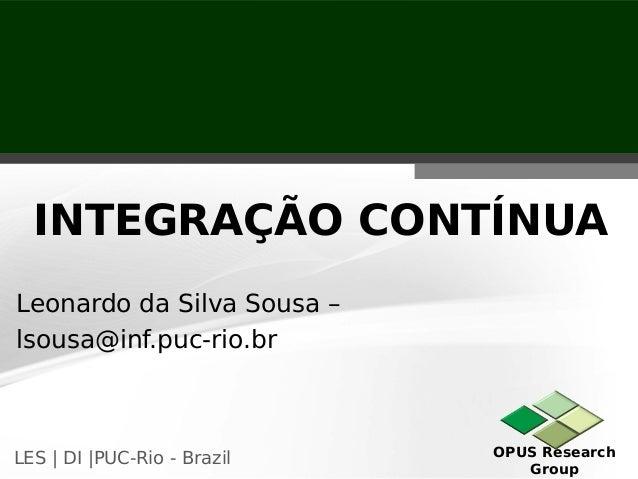 OPUS Research Group LES   DI  PUC-Rio - Brazil Leonardo da Silva Sousa – lsousa@inf.puc-rio.br INTEGRAÇÃO CONTÍNUA