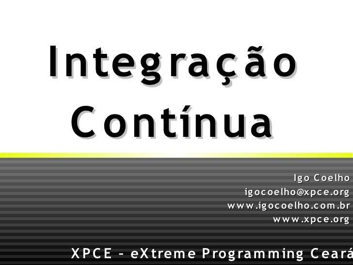 XPCE – eXtreme Programming Ceará Igo Coelho [email_address] www.igocoelho.com.br www.xpce.org Integração Contínua