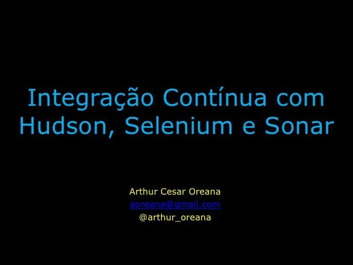 IntegraçãoContínua com Hudson, Selenium e Sonar<br />Arthur Cesar Oreana<br />aoreana@gmail.com<br />@arthur_oreana<br />