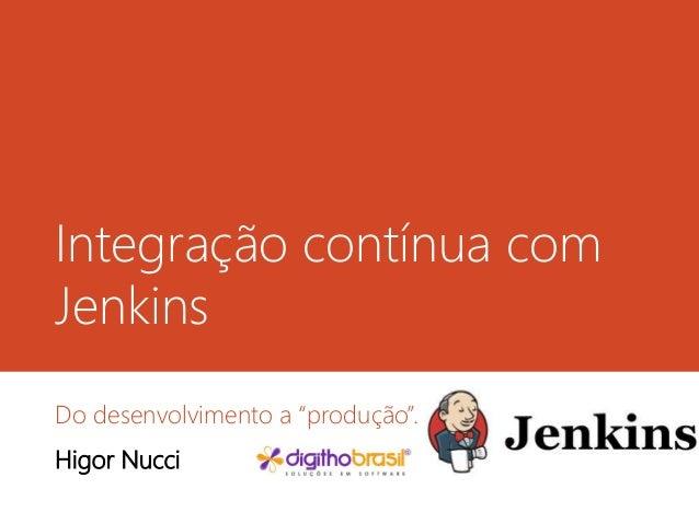 """Integração contínua com Jenkins  Do desenvolvimento a """"produção"""".  Higor Nucci"""