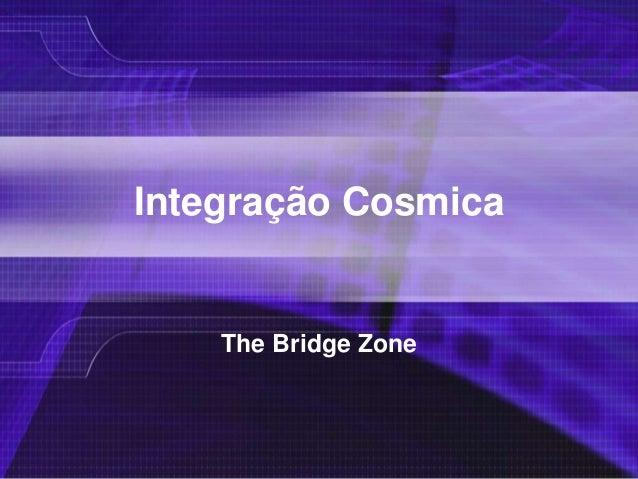 Integração CosmicaThe Bridge Zone