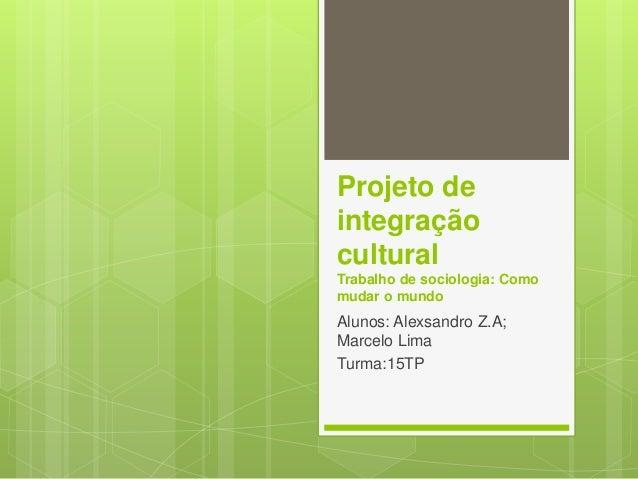 Projeto de  integração  cultural  Trabalho de sociologia: Como  mudar o mundo  Alunos: Alexsandro Z.A;  Marcelo Lima  Turm...