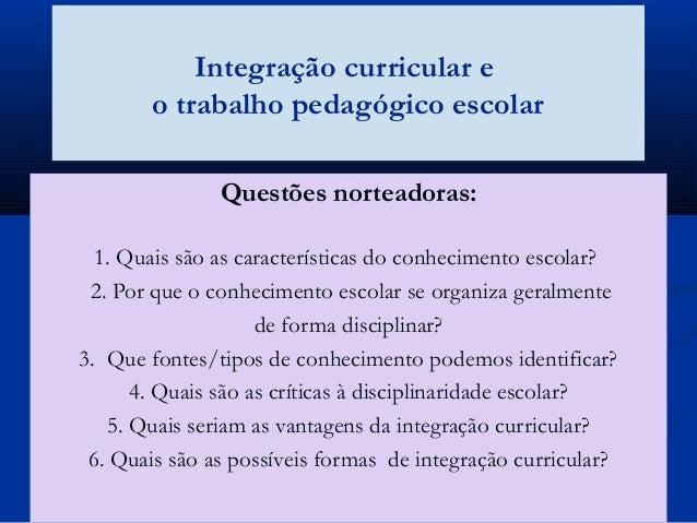 Integração curricular e o trabalho pedagógico escolar Questões norteadoras: 1. Quais são as características do conheciment...