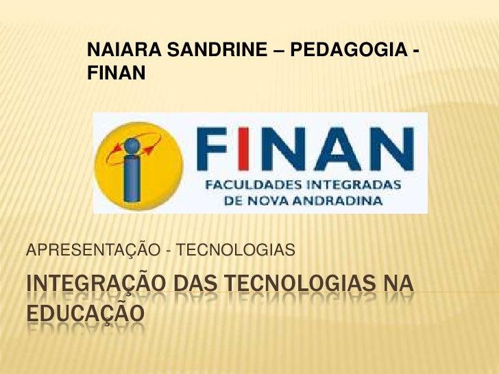 INTEGRAÇÃO DAS TECNOLOGIAS NA EDUCAÇÃO<br />APRESENTAÇÃO - TECNOLOGIAS<br />NAIARA SANDRINE – PEDAGOGIA - FINAN<br />