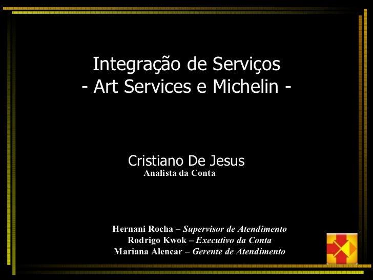 Integração de Serviços - Art Services e Michelin - Cristiano De Jesus Analista da Conta Hernani Rocha  – Supervisor de Ate...