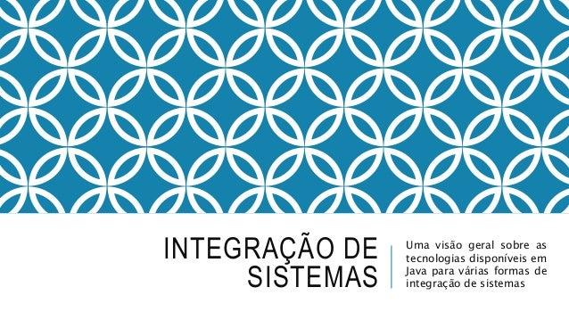 INTEGRAÇÃO DE SISTEMAS Uma visão geral sobre as tecnologias disponíveis em Java para várias formas de integração de sistem...