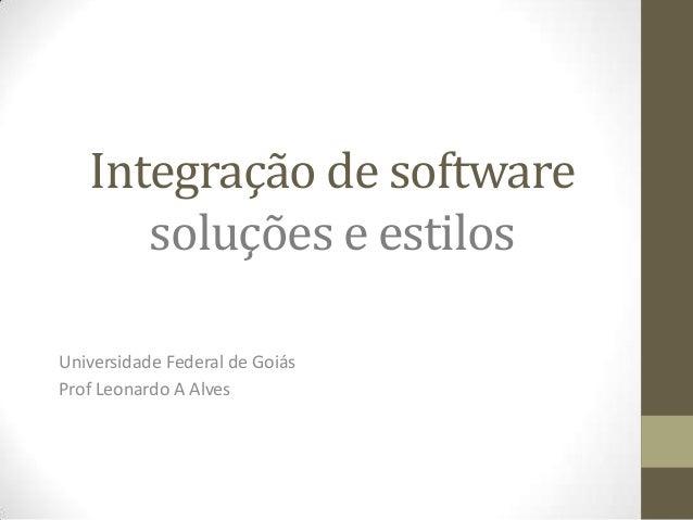 Integração de software      soluções e estilosUniversidade Federal de GoiásProf Leonardo A Alves