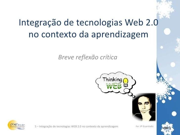 Integração de tecnologias Web 2.0 no contexto da aprendizagem<br />Breve reflexão crítica<br />5 – Integração de tecnologi...