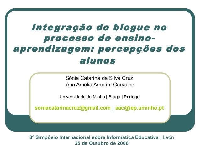 Integração do blogue no processo de ensino- aprendizagem: percepções dos alunos Sónia Catarina da Silva Cruz Ana Amélia Am...