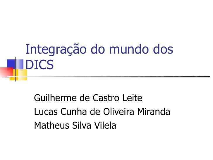 Integração do mundo dos DICS Guilherme de Castro Leite Lucas Cunha de Oliveira Miranda Matheus Silva Vilela