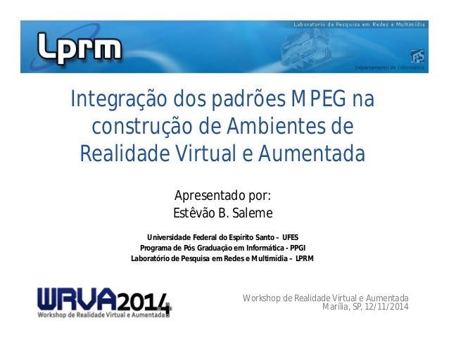 Integração dos padrões MPEG na  construção de Ambientes de  Realidade Virtual e Aumentada  Apresentado por:  Estêvão B. Sa...