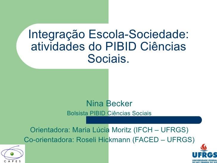 Integração Escola-Sociedade: atividades do PIBID Ciências Sociais. Nina Becker Bolsista PIBID Ciências Sociais Orientadora...