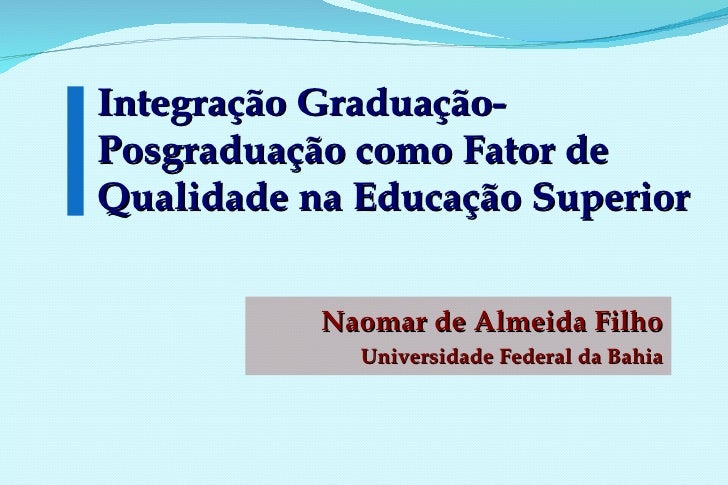 Integração Graduação-Posgraduação como Fator de Qualidade na Educação Superior Naomar de Almeida Filho Universidade Federa...