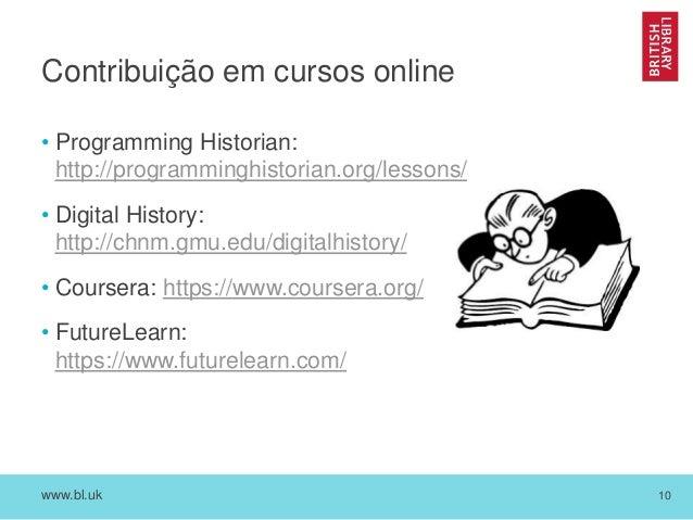 www.bl.uk 10 Contribuição em cursos online • Programming Historian: http://programminghistorian.org/lessons/ • Digital His...