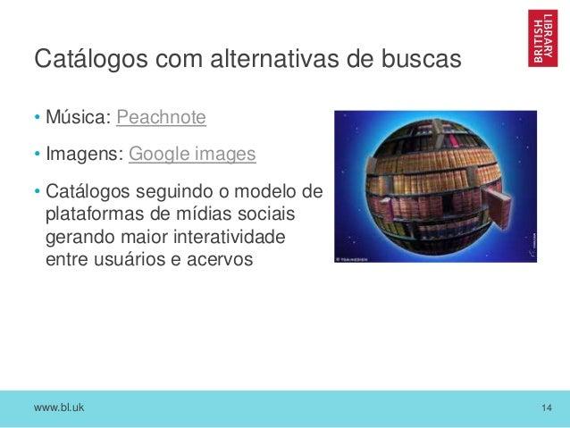 www.bl.uk 14 Catálogos com alternativas de buscas • Música: Peachnote • Imagens: Google images • Catálogos seguindo o mode...