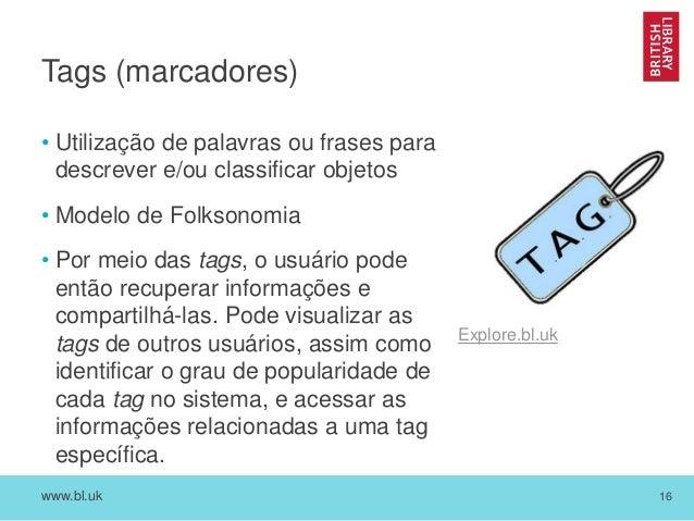 www.bl.uk 16 Tags (marcadores) • Utilização de palavras ou frases para descrever e/ou classificar objetos • Modelo de Folk...