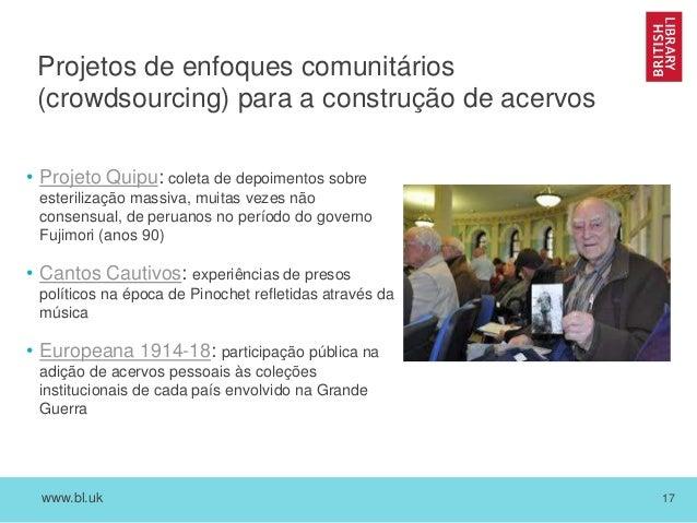 www.bl.uk 17 Projetos de enfoques comunitários (crowdsourcing) para a construção de acervos • Projeto Quipu: coleta de dep...