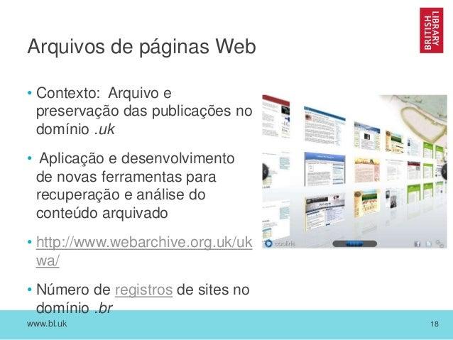 www.bl.uk 18 Arquivos de páginas Web • Contexto: Arquivo e preservação das publicações no domínio .uk • Aplicação e desenv...
