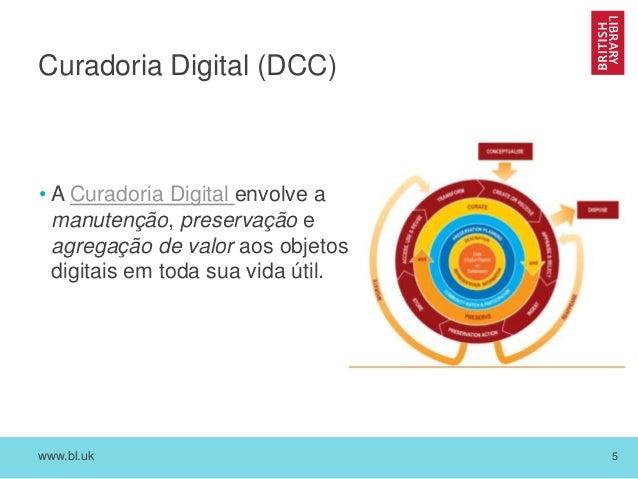 www.bl.uk 5 Curadoria Digital (DCC) • A Curadoria Digital envolve a manutenção, preservação e agregação de valor aos objet...
