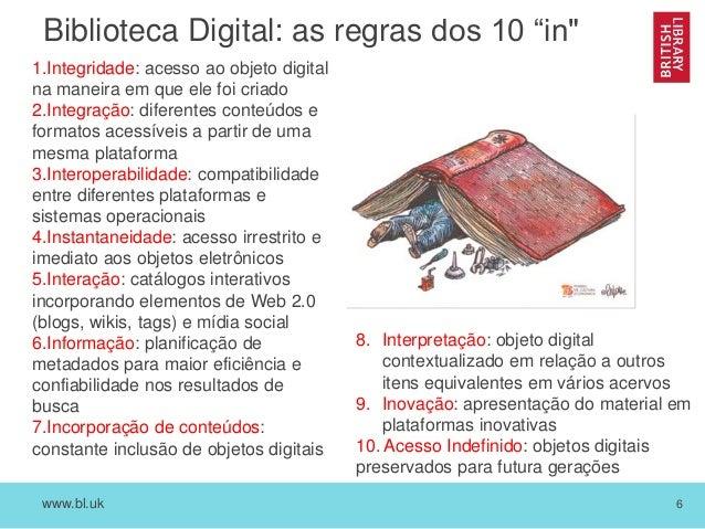 """www.bl.uk 6 Biblioteca Digital: as regras dos 10 """"in"""" 1.Integridade: acesso ao objeto digital na maneira em que ele foi cr..."""