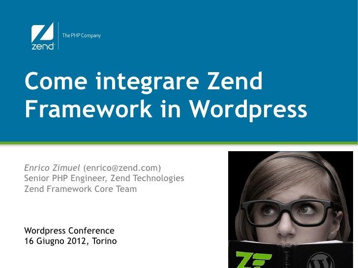 Come integrare ZendFramework in WordpressEnrico Zimuel (enrico@zend.com)Senior PHP Engineer, Zend TechnologiesZend Framewo...