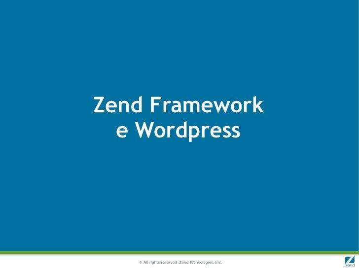 Zend Framework  e Wordpress   © All rights reserved. Zend Technologies, Inc.