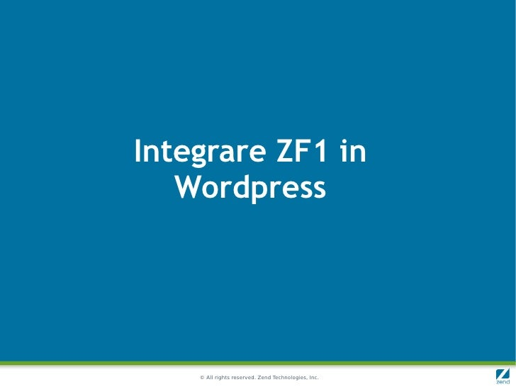 Integrare ZF1 in   Wordpress    © All rights reserved. Zend Technologies, Inc.
