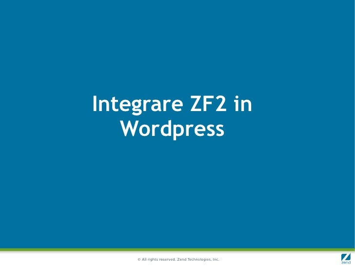Integrare ZF2 in   Wordpress    © All rights reserved. Zend Technologies, Inc.