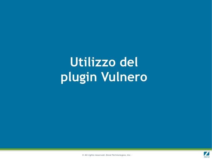 Utilizzo delplugin Vulnero   © All rights reserved. Zend Technologies, Inc.