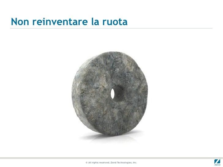 Non reinventare la ruota               © All rights reserved. Zend Technologies, Inc.