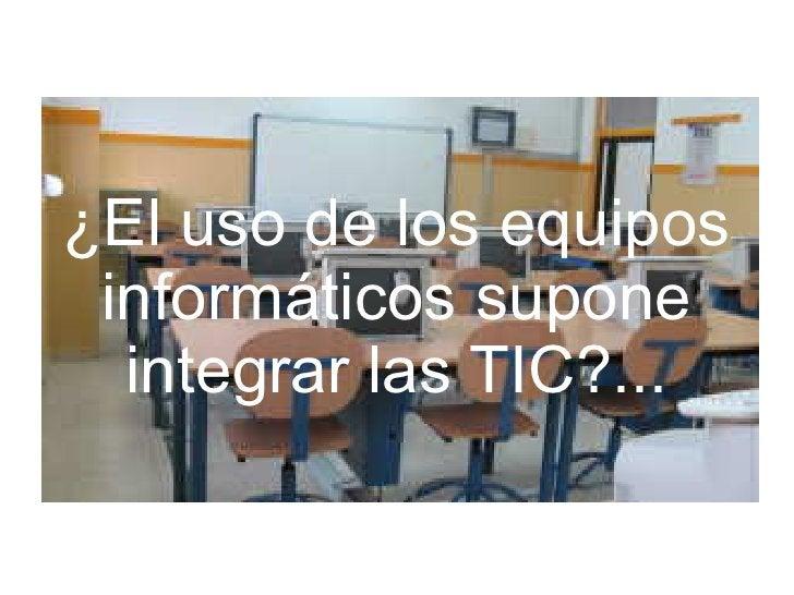 ¿El uso de los equipos  informáticos supone   integrar las TIC?...