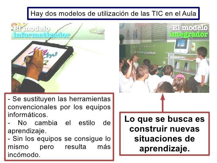 Hay dos modelos de utilización de las TIC en el Aula     - Se sustituyen las herramientas convencionales por los equipos i...