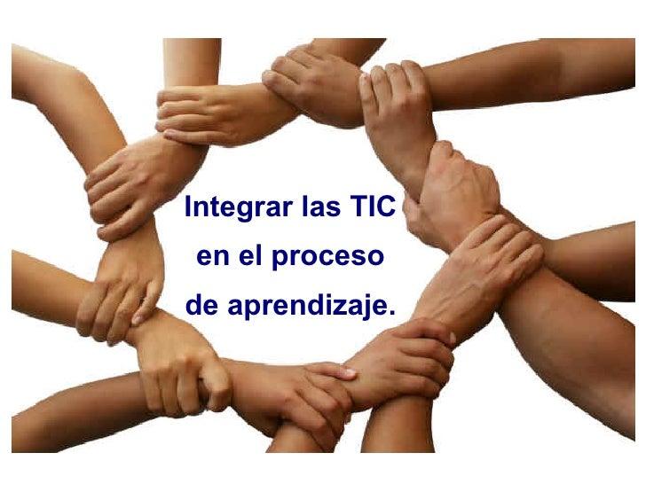 Integrar las TIC en el proceso de aprendizaje.