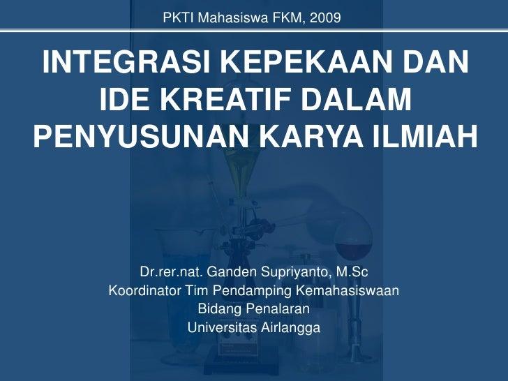 INTEGRASI KEPEKAAN DAN IDE KREATIF DALAM PENYUSUNAN KARYA ILMIAH<br />Dr.rer.nat. Ganden Supriyanto, M.Sc<br />Koordinator...