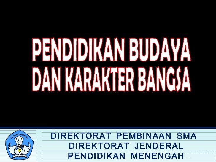 PENDIDIKAN BUDAYA DAN KARAKTER BANGSA DIREKTORAT PEMBINAAN SMA  DIREKTORAT JENDERAL PENDIDIKAN MENENGAH KEMENTERIAN PE N D...