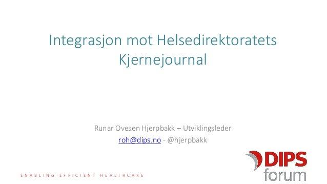 E N A B L I N G E F F I C I E N T H E A L T H C A R E Integrasjon mot Helsedirektoratets Kjernejournal Runar Ovesen Hjerpb...