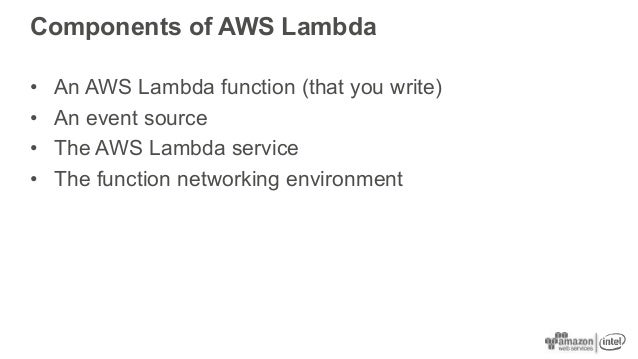 Components of AWS Lambda • An AWS Lambda function (that you write) • An event source • The AWS Lambda service • The functi...