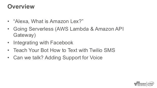 "Overview • ""Alexa, What is Amazon Lex?"" • Going Serverless (AWS Lambda & Amazon API Gateway) • Integrating with Facebook •..."