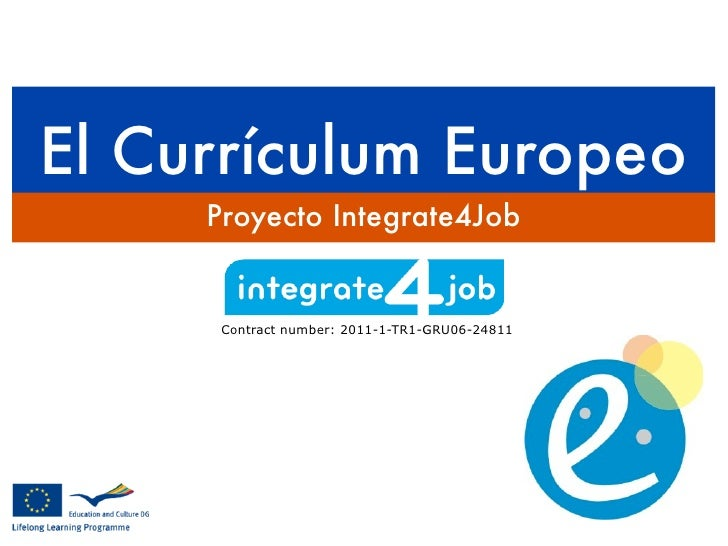 El Currículum Europeo     Proyecto Integrate4Job      Contract number: 2011-1-TR1-GRU06-24811