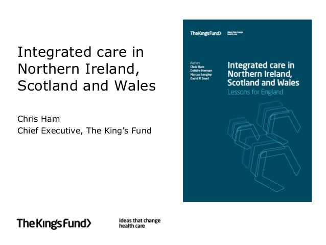 Integrated care in Northern Ireland, Scotland and Wales Chris Ham Chief Executive, The King's Fund