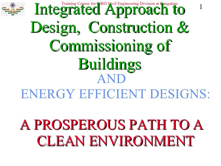 Integrated Approach to Design,  Construction & Commissioning of Buildings <ul><li>AND ENERGY EFFICIENT DESIGNS: </li></ul>...