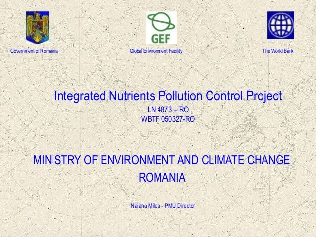 Government of Romania  Global Environment Facility  The World Bank  Integrated Nutrients Pollution Control Project LN 4873...