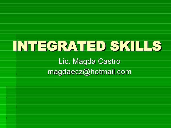 INTEGRATED SKILLS  <ul><li>Lic. Magda Castro  </li></ul><ul><li>magdaecz@hotmail.com  </li></ul>