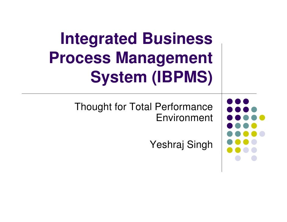 Integrated Business Process Management      System (IBPMS)    Thought for Total Performance                      Environme...
