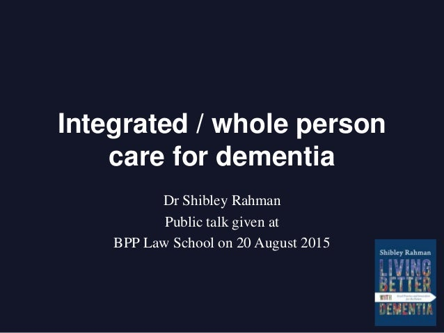 Integrated / whole person care for dementia Dr Shibley Rahman Public talk given at BPP Law School on 20 August 2015