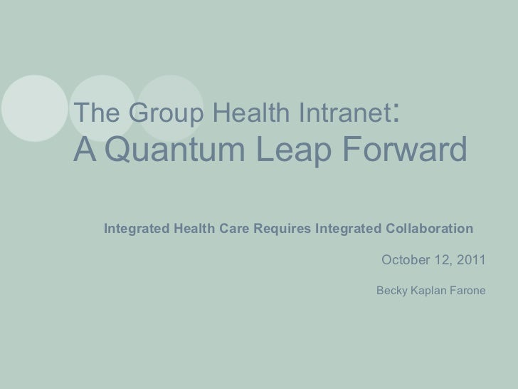 The Group Health Intranet : A Quantum Leap Forward Integrated Health Care Requires Integrated Collaboration October 12, 20...